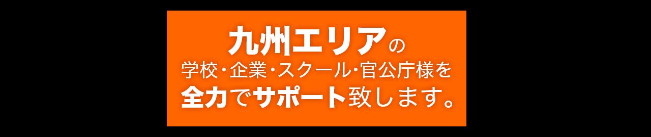 九州エリアの 学校・企業・スクール・官公庁様を 全力でサポート致します。